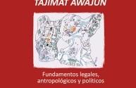 Territorio integral Tajimat awajún: fundamentos legales, antropológicos y políticos