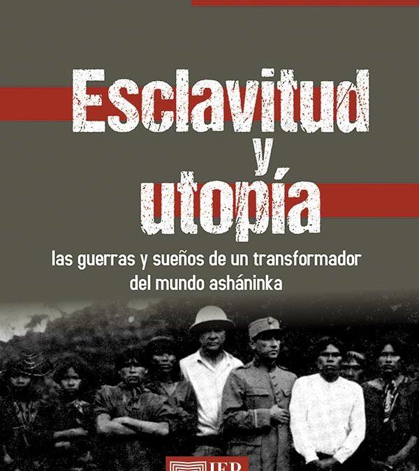 Esclavitud y Utopía. Las guerras y sueños de un transformador del mundo asháninka